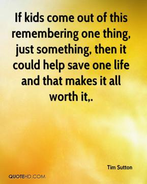 Tim Sutton  - If kids come out of this remembering one thing, just something, then it could help save one life and that makes it all worth it.