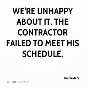 Tim Waters  - We're unhappy about it. The contractor failed to meet his schedule.