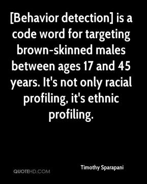 Timothy Sparapani  - [Behavior detection] is a code word for targeting brown-skinned males between ages 17 and 45 years. It's not only racial profiling, it's ethnic profiling.
