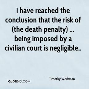 Timothy Workman  - I have reached the conclusion that the risk of (the death penalty) ... being imposed by a civilian court is negligible.