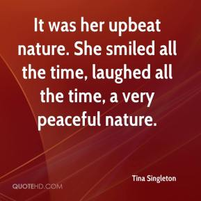 Tina Singleton  - It was her upbeat nature. She smiled all the time, laughed all the time, a very peaceful nature.