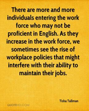 Tisha Tallman  - There are more and more individuals entering the work force who may not be proficient in English. As they increase in the work force, we sometimes see the rise of workplace policies that might interfere with their ability to maintain their jobs.
