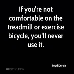 Todd Durkin  - If you're not comfortable on the treadmill or exercise bicycle, you'll never use it.