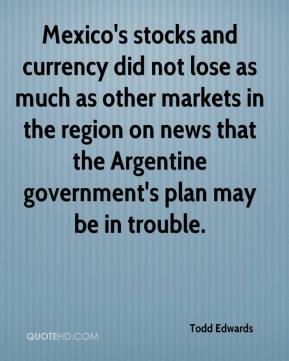 Todd Edwards  - Mexico's stocks and currency did not lose as much as other markets in the region on news that the Argentine government's plan may be in trouble.