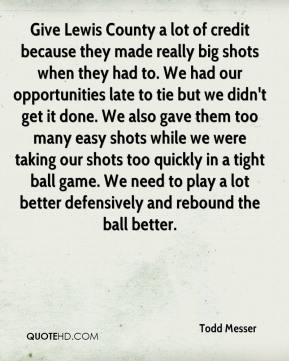 Todd Messer  - Give Lewis County a lot of credit because they made really big shots when they had to. We had our opportunities late to tie but we didn't get it done. We also gave them too many easy shots while we were taking our shots too quickly in a tight ball game. We need to play a lot better defensively and rebound the ball better.