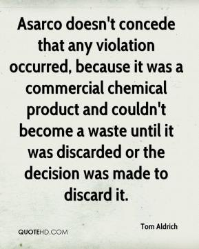 Tom Aldrich  - Asarco doesn't concede that any violation occurred, because it was a commercial chemical product and couldn't become a waste until it was discarded or the decision was made to discard it.