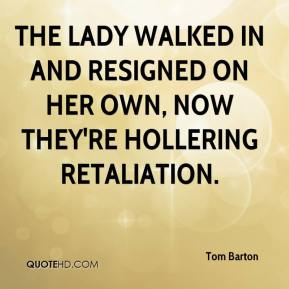 The lady walked in and resigned on her own, now they're hollering retaliation.
