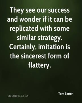 They see our success and wonder if it can be replicated with some similar strategy. Certainly, imitation is the sincerest form of flattery.