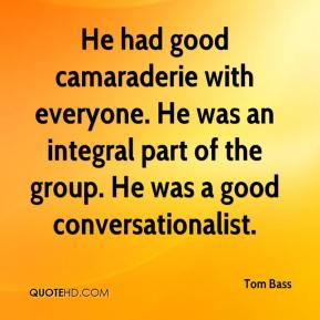 Tom Bass  - He had good camaraderie with everyone. He was an integral part of the group. He was a good conversationalist.