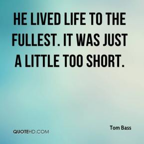 Tom Bass  - He lived life to the fullest. It was just a little too short.