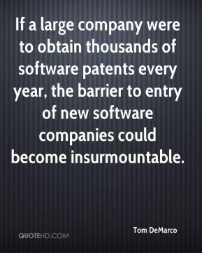 Tom DeMarco  - If a large company were to obtain thousands of software patents every year, the barrier to entry of new software companies could become insurmountable.