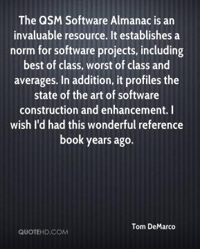 Tom DeMarco  - The QSM Software Almanac is an invaluable resource. It establishes a norm for software projects, including best of class, worst of class and averages. In addition, it profiles the state of the art of software construction and enhancement. I wish I'd had this wonderful reference book years ago.