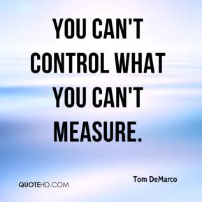 Tom DeMarco  - You can't control what you can't measure.