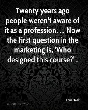 Tom Doak  - Twenty years ago people weren't aware of it as a profession, ... Now the first question in the marketing is, 'Who designed this course?' .