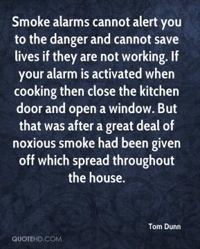 Tom Dunn  - Smoke alarms cannot alert you to the danger and cannot save lives if they are not working. If your alarm is activated when cooking then close the kitchen door and open a window. But that was after a great deal of noxious smoke had been given off which spread throughout the house.