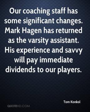 Tom Konkol  - Our coaching staff has some significant changes. Mark Hagen has returned as the varsity assistant. His experience and savvy will pay immediate dividends to our players.