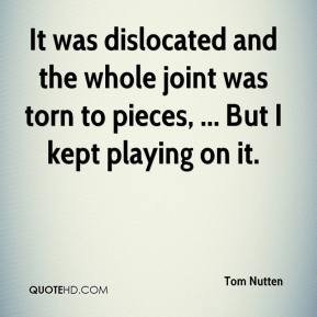 Tom Nutten  - It was dislocated and the whole joint was torn to pieces, ... But I kept playing on it.