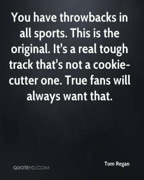 Tom Regan  - You have throwbacks in all sports. This is the original. It's a real tough track that's not a cookie-cutter one. True fans will always want that.