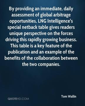 Tom Wallin  - By providing an immediate, daily assessment of global arbitrage opportunities, LNG Intelligence's special netback table gives readers unique perspective on the forces driving this rapidly growing business. This table is a key feature of the publication and an example of the benefits of the collaboration between the two companies.