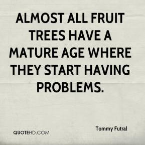 Tommy Futral  - Almost all fruit trees have a mature age where they start having problems.