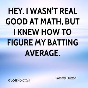 Tommy Hutton  - Hey. I wasn't real good at math, but I knew how to figure my batting average.