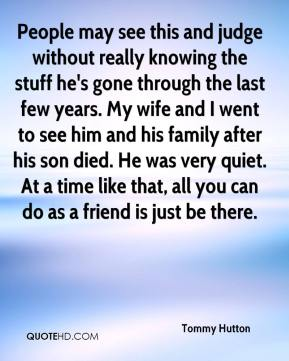 Tommy Hutton  - People may see this and judge without really knowing the stuff he's gone through the last few years. My wife and I went to see him and his family after his son died. He was very quiet. At a time like that, all you can do as a friend is just be there.