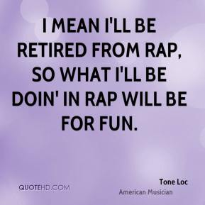 Tone Loc - I mean I'll be retired from rap, so what I'll be doin' in rap will be for fun.