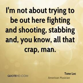 Tone Loc - I'm not about trying to be out here fighting and shooting, stabbing and, you know, all that crap, man.