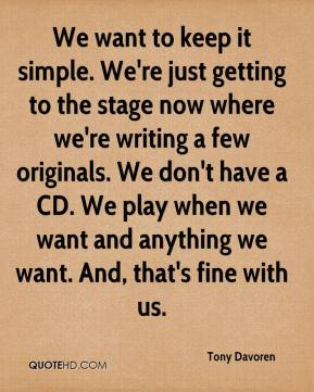 Tony Davoren  - We want to keep it simple. We're just getting to the stage now where we're writing a few originals. We don't have a CD. We play when we want and anything we want. And, that's fine with us.
