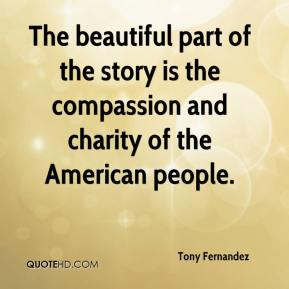 Tony Fernandez  - The beautiful part of the story is the compassion and charity of the American people.