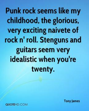 Tony James  - Punk rock seems like my childhood, the glorious, very exciting naivete of rock n' roll. Stenguns and guitars seem very idealistic when you're twenty.