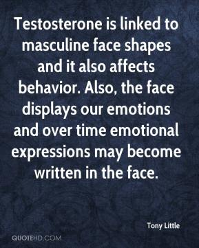 Tony Little  - Testosterone is linked to masculine face shapes and it also affects behavior. Also, the face displays our emotions and over time emotional expressions may become written in the face.