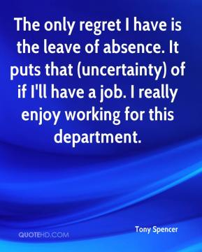 The only regret I have is the leave of absence. It puts that (uncertainty) of if I'll have a job. I really enjoy working for this department.
