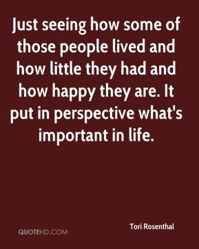 Just seeing how some of those people lived and how little they had and how happy they are. It put in perspective what's important in life.