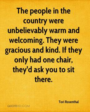 The people in the country were unbelievably warm and welcoming. They were gracious and kind. If they only had one chair, they'd ask you to sit there.