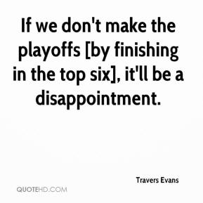 Travers Evans  - If we don't make the playoffs [by finishing in the top six], it'll be a disappointment.