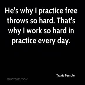 Travis Temple  - He's why I practice free throws so hard. That's why I work so hard in practice every day.
