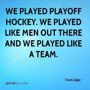 Travis Zajac  - We played playoff hockey. We played like men out there and we played like a team.