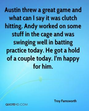 Troy Farnsworth  - Austin threw a great game and what can I say it was clutch hitting. Andy worked on some stuff in the cage and was swinging well in batting practice today. He got a hold of a couple today. I'm happy for him.