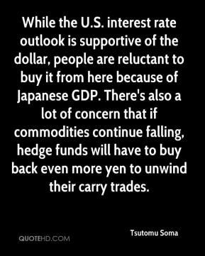 Tsutomu Soma  - While the U.S. interest rate outlook is supportive of the dollar, people are reluctant to buy it from here because of Japanese GDP. There's also a lot of concern that if commodities continue falling, hedge funds will have to buy back even more yen to unwind their carry trades.