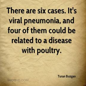 Turan Buzgan  - There are six cases. It's viral pneumonia, and four of them could be related to a disease with poultry.