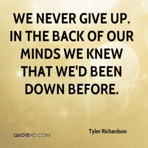Tyler Richardson  - We never give up. In the back of our minds we knew that we'd been down before.