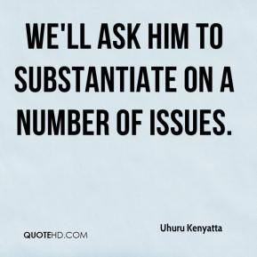 We'll ask him to substantiate on a number of issues.