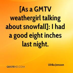 Ulrika Jonsson  - [As a GMTV weathergirl talking about snowfall]: I had a good eight inches last night.