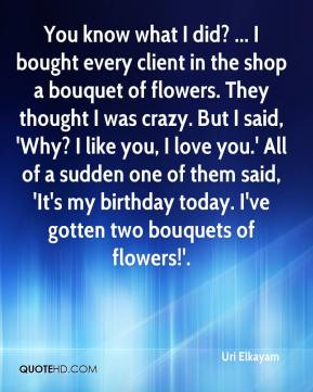 Uri Elkayam  - You know what I did? ... I bought every client in the shop a bouquet of flowers. They thought I was crazy. But I said, 'Why? I like you, I love you.' All of a sudden one of them said, 'It's my birthday today. I've gotten two bouquets of flowers!'.
