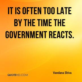 Vandana Shiva  - It is often too late by the time the government reacts.