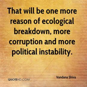 Vandana Shiva  - That will be one more reason of ecological breakdown, more corruption and more political instability.