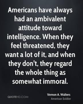 Vernon A. Walters - Americans have always had an ambivalent attitude toward intelligence. When they feel threatened, they want a lot of it, and when they don't, they regard the whole thing as somewhat immoral.