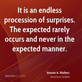 Vernon A. Walters - It is an endless procession of surprises. The expected rarely occurs and never in the expected manner.