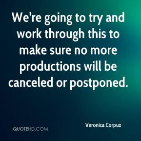 Veronica Corpuz  - We're going to try and work through this to make sure no more productions will be canceled or postponed.